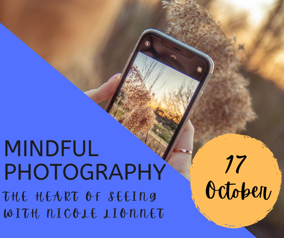 "Image with text. Image shows hands holding a phone taking a photo. Text reads ""mindful photography the heart of seeing with Nicole Lionnet 17 October"""