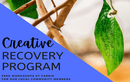 """Image with text. Image shows a green leaf. Text reads """"creative recovery program - free workshops at Fabrik for our local community members"""""""